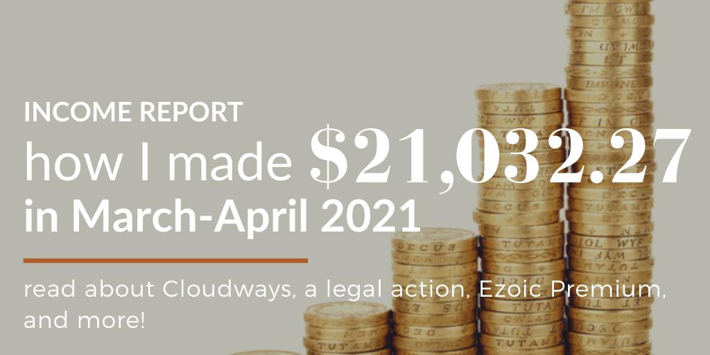 March - April 2021 Income Report: Legal Action ⚖, Ezoic Premium 🤑, Cloudways Broke My Heart 💔
